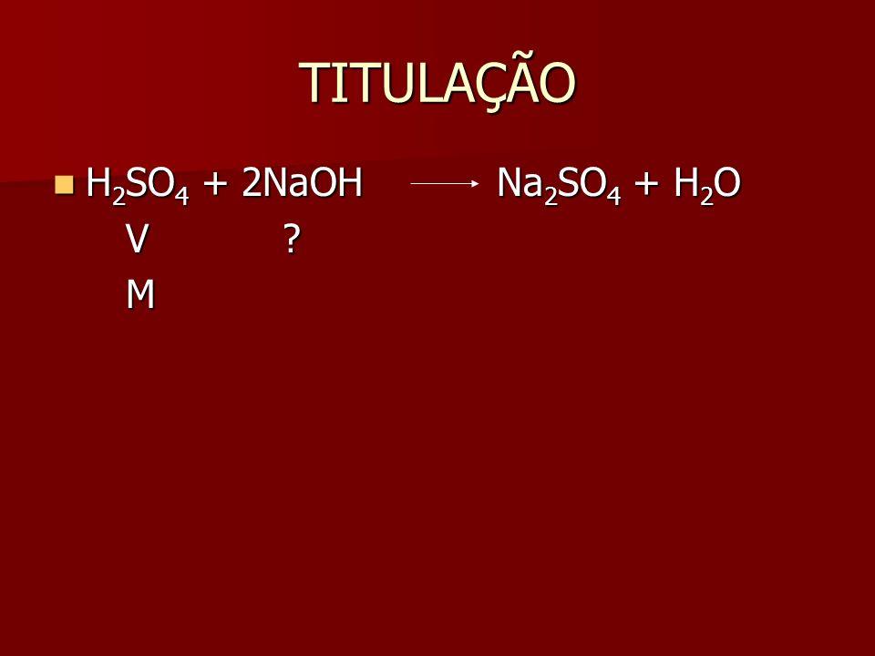 TITULAÇÃO H 2 SO 4 + 2NaOH Na 2 SO 4 + H 2 O H 2 SO 4 + 2NaOH Na 2 SO 4 + H 2 O V ? V ? M