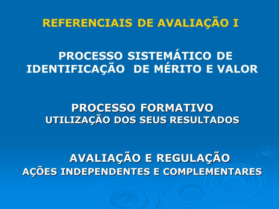 PROCESSO SISTEMÁTICO DE IDENTIFICAÇÃO DE MÉRITO E VALOR PROCESSO FORMATIVO UTILIZAÇÃO DOS SEUS RESULTADOS AVALIAÇÃO E REGULAÇÃO AVALIAÇÃO E REGULAÇÃO AÇÕES INDEPENDENTES E COMPLEMENTARES REFERENCIAIS DE AVALIAÇÃO I