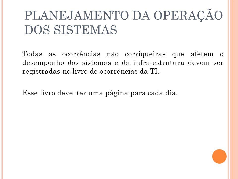 PLANEJAMENTO DA OPERAÇÃO DOS SISTEMAS Todas as ocorrências não corriqueiras que afetem o desempenho dos sistemas e da infra-estrutura devem ser registradas no livro de ocorrências da TI.