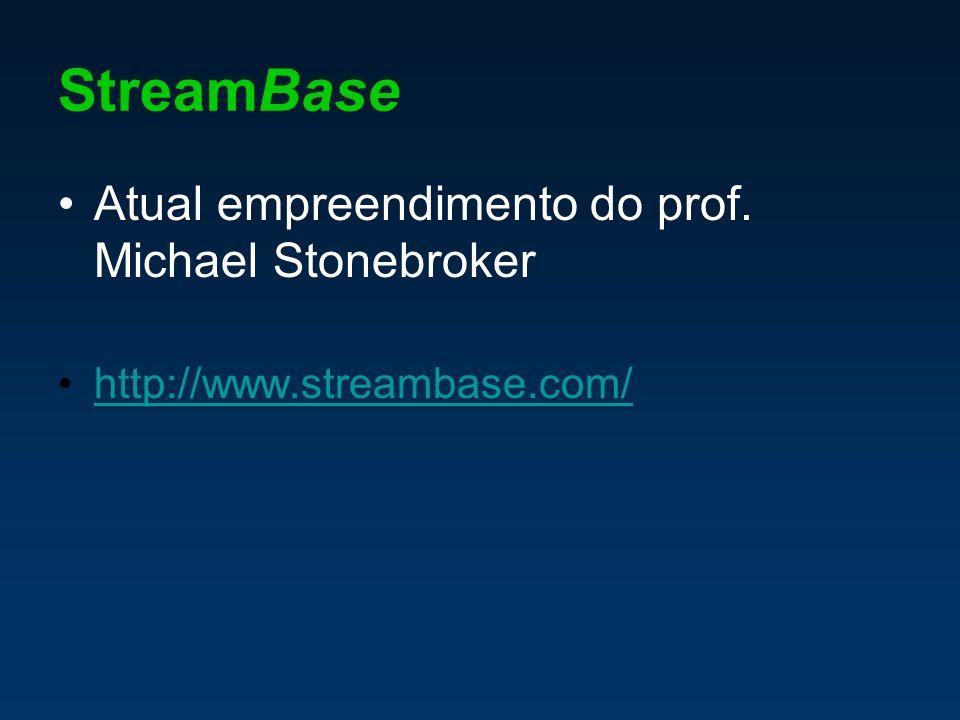 StreamBase Atual empreendimento do prof. Michael Stonebroker http://www.streambase.com/