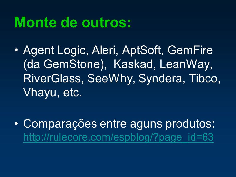 Monte de outros: Agent Logic, Aleri, AptSoft, GemFire (da GemStone), Kaskad, LeanWay, RiverGlass, SeeWhy, Syndera, Tibco, Vhayu, etc. Comparações entr