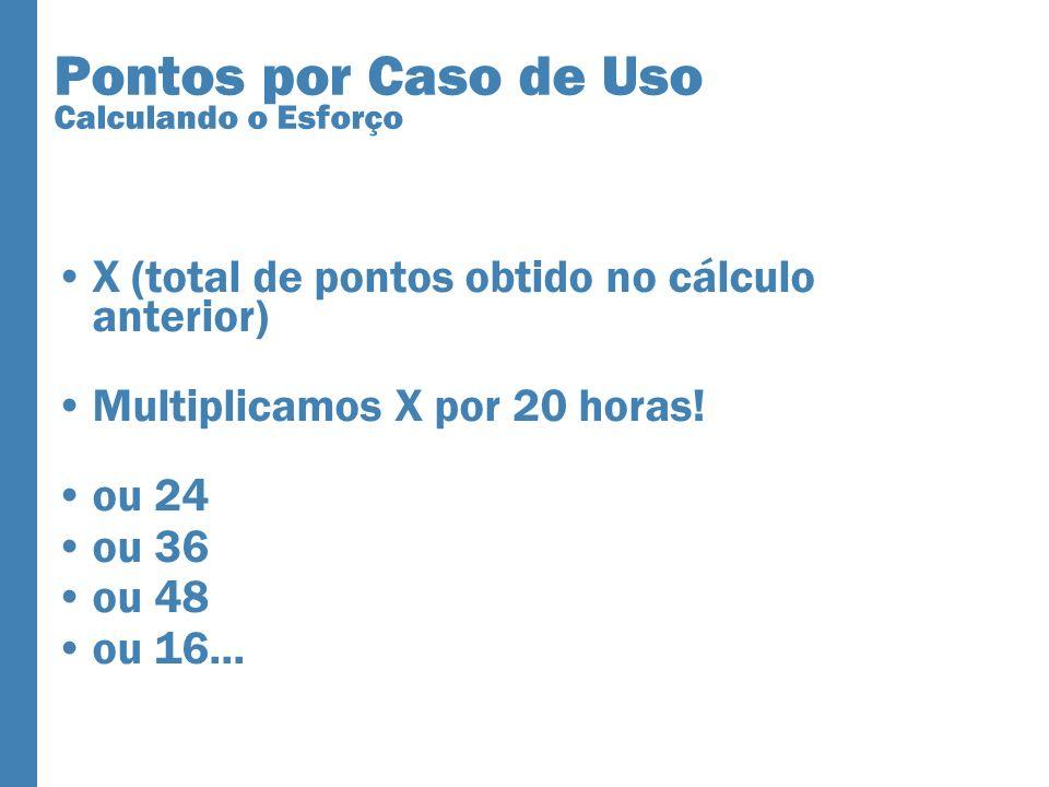 Pontos por Caso de Uso Calculando o Esforço X (total de pontos obtido no cálculo anterior) Multiplicamos X por 20 horas! ou 24 ou 36 ou 48 ou 16...