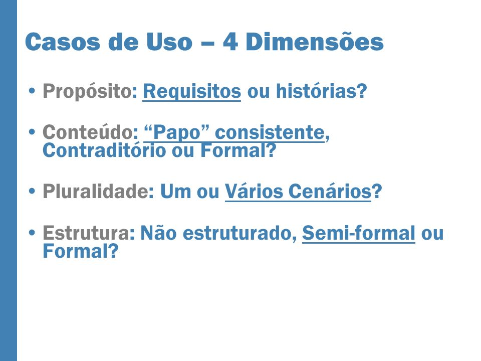 Casos de Uso – 4 Dimensões Propósito: Requisitos ou histórias? Conteúdo: Papo consistente, Contraditório ou Formal? Pluralidade: Um ou Vários Cenários