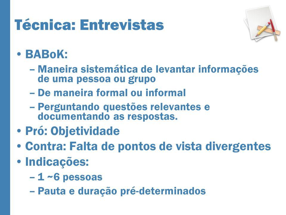Técnica: Entrevistas BABoK: –Maneira sistemática de levantar informações de uma pessoa ou grupo –De maneira formal ou informal –Perguntando questões relevantes e documentando as respostas.