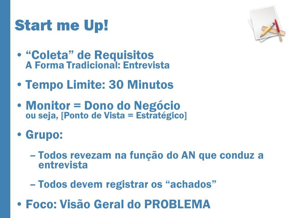 Start me Up! Coleta de Requisitos A Forma Tradicional: Entrevista Tempo Limite: 30 Minutos Monitor = Dono do Negócio ou seja, [Ponto de Vista = Estrat