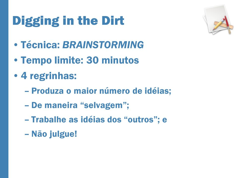 Técnica: BRAINSTORMING Tempo limite: 30 minutos 4 regrinhas: –Produza o maior número de idéias; –De maneira selvagem; –Trabalhe as idéias dos outros; e –Não julgue!