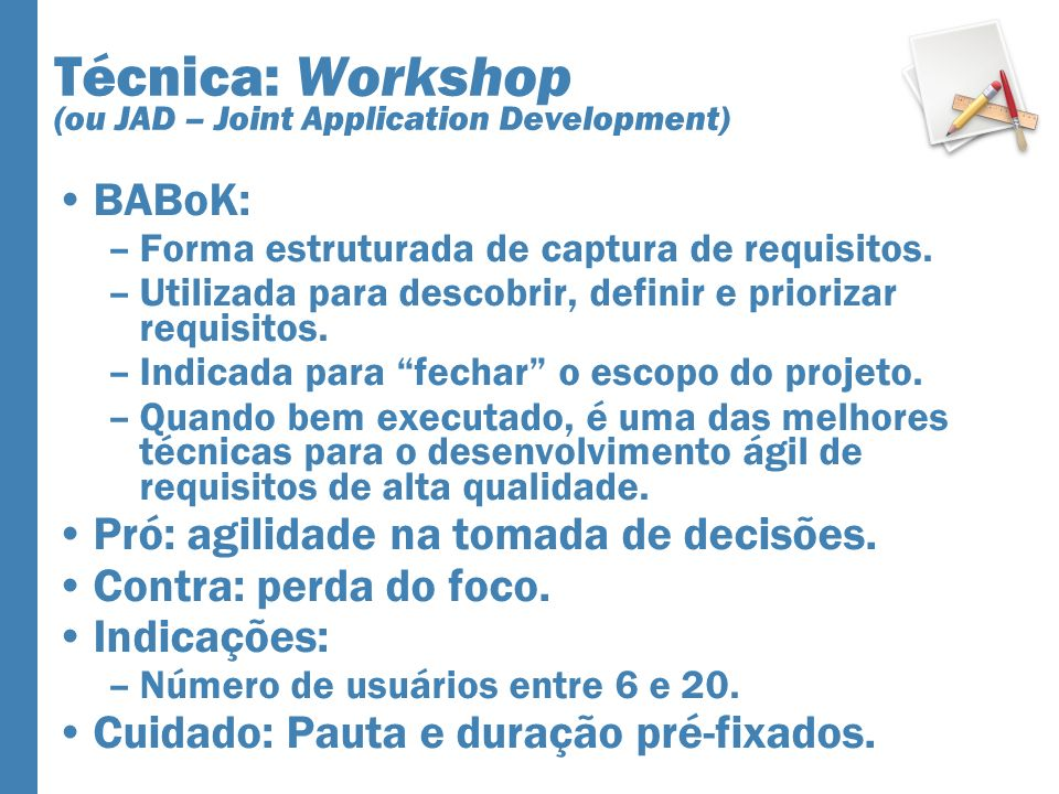 Técnica: Workshop (ou JAD – Joint Application Development) BABoK: –Forma estruturada de captura de requisitos.