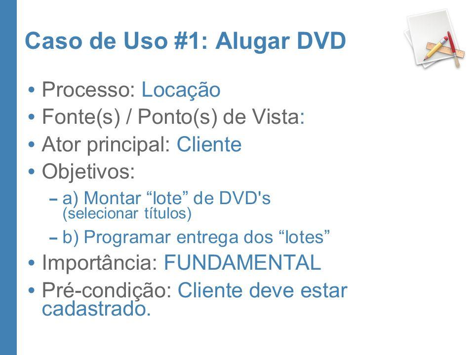 Caso de Uso #1: Alugar DVD Processo: Locação Fonte(s) / Ponto(s) de Vista: Ator principal: Cliente Objetivos: – a) Montar lote de DVD s (selecionar títulos) – b) Programar entrega dos lotes Importância: FUNDAMENTAL Pré-condição: Cliente deve estar cadastrado.