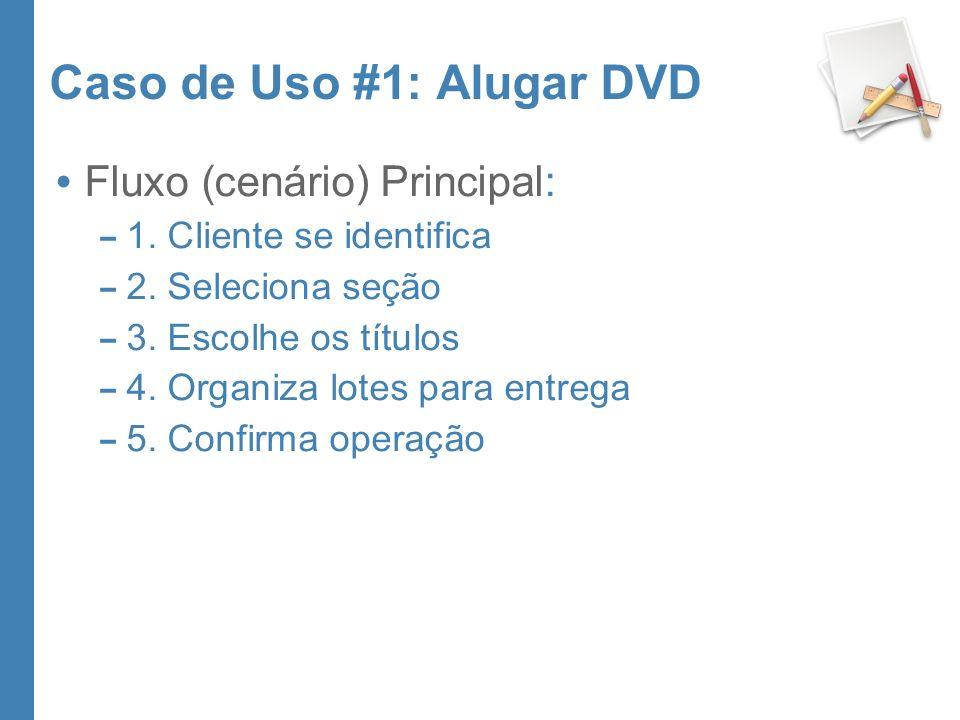 Caso de Uso #1: Alugar DVD Fluxo (cenário) Principal: – 1. Cliente se identifica – 2. Seleciona seção – 3. Escolhe os títulos – 4. Organiza lotes para