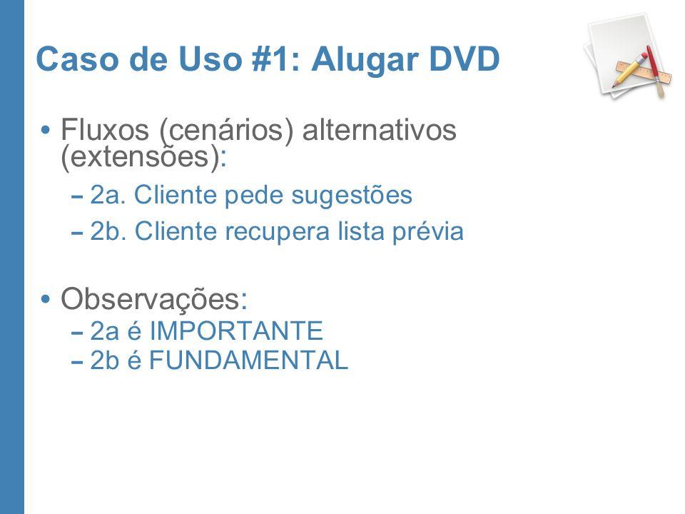 Caso de Uso #1: Alugar DVD Fluxos (cenários) alternativos (extensões): – 2a. Cliente pede sugestões – 2b. Cliente recupera lista prévia Observações: –