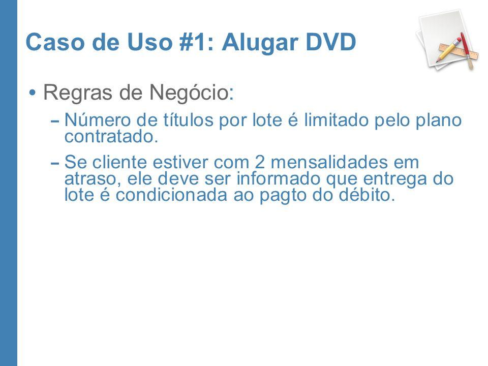 Caso de Uso #1: Alugar DVD Regras de Negócio: – Número de títulos por lote é limitado pelo plano contratado. – Se cliente estiver com 2 mensalidades e