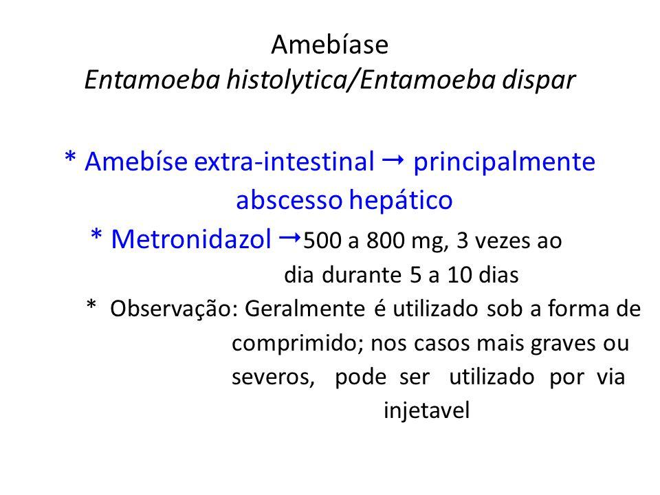 Amebíase Entamoeba histolytica/Entamoeba dispar * Amebíse extra-intestinal principalmente abscesso hepático * Metronidazol 500 a 800 mg, 3 vezes ao di