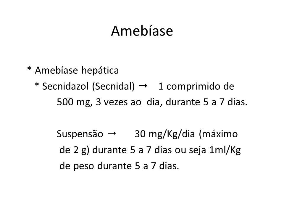 Amebíase * Amebíase hepática * Secnidazol (Secnidal) 1 comprimido de 500 mg, 3 vezes ao dia, durante 5 a 7 dias. Suspensão 30 mg/Kg/dia (máximo de 2 g