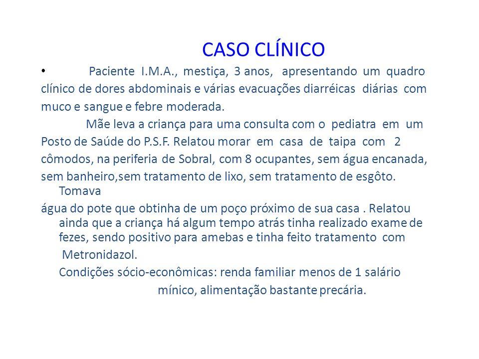 CASO CLÍNICO Paciente I.M.A., mestiça, 3 anos, apresentando um quadro clínico de dores abdominais e várias evacuações diarréicas diárias com muco e sa