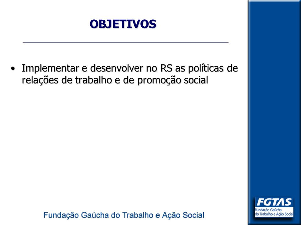 OBJETIVOS Implementar e desenvolver no RS as políticas de relações de trabalho e de promoção socialImplementar e desenvolver no RS as políticas de rel