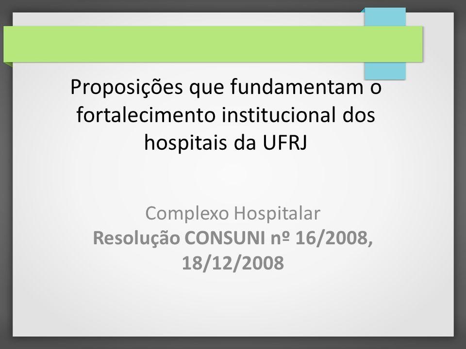 Proposições que fundamentam o fortalecimento institucional dos hospitais da UFRJ Complexo Hospitalar Resolução CONSUNI nº 16/2008, 18/12/2008