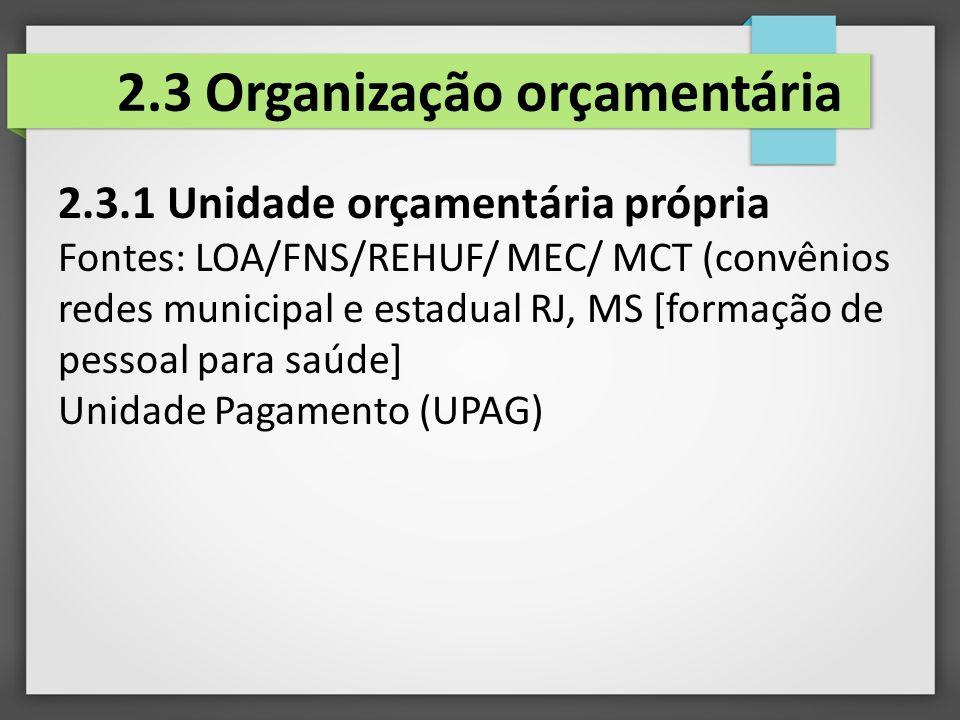 2.3 Organização orçamentária 2.3.1 Unidade orçamentária própria Fontes: LOA/FNS/REHUF/ MEC/ MCT (convênios redes municipal e estadual RJ, MS [formação de pessoal para saúde] Unidade Pagamento (UPAG)