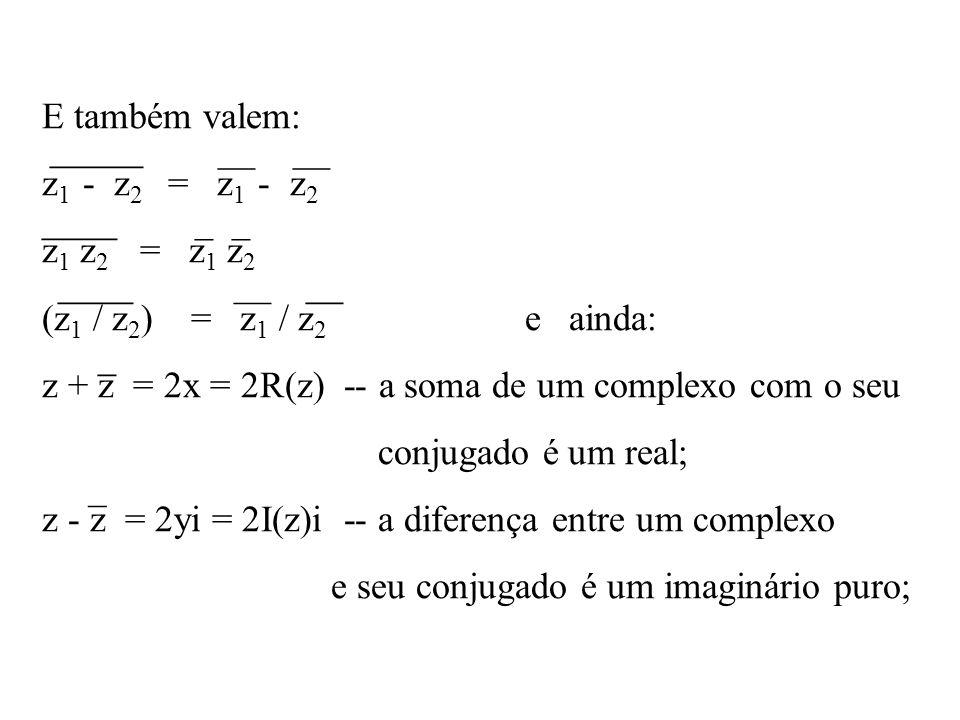 E também valem: z 1 - z 2 = z 1 - z 2 z 1 z 2 = z 1 z 2 (z 1 / z 2 ) = z 1 / z 2 e ainda: z + z = 2x = 2R(z) -- a soma de um complexo com o seu conjug