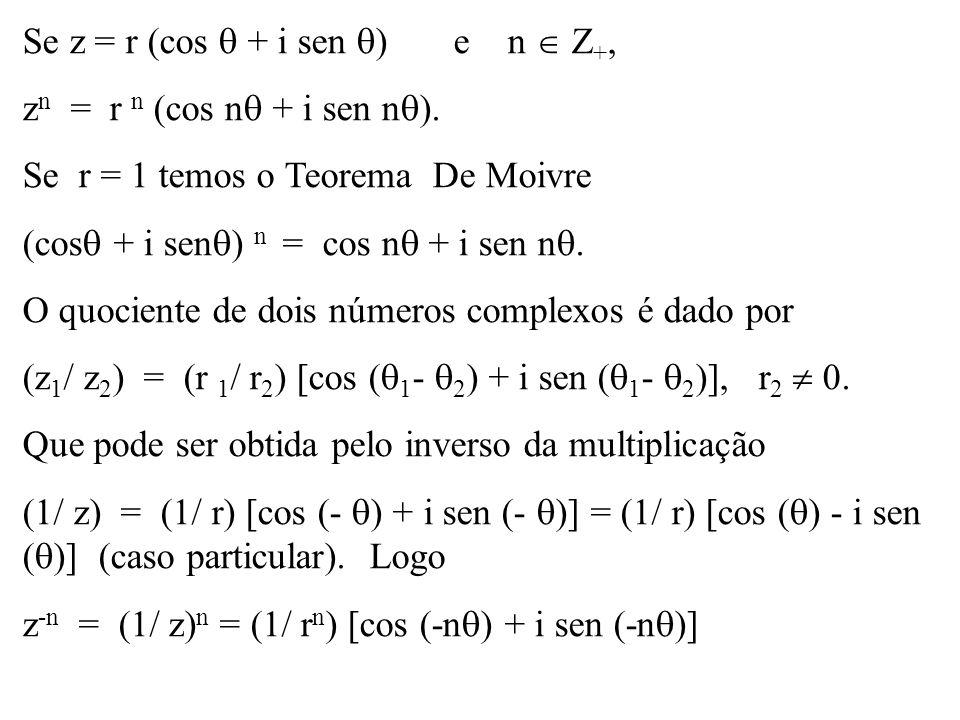 Se z = r (cos + i sen ) e n Z +, z n = r n (cos n + i sen n ). Se r = 1 temos o Teorema De Moivre (cos + i sen ) n = cos n + i sen n. O quociente de d