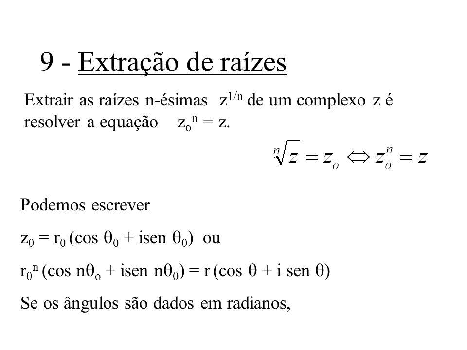 9 - Extração de raízes Extrair as raízes n-ésimas z 1/n de um complexo z é resolver a equação z o n = z. Podemos escrever z 0 = r 0 (cos 0 + isen 0 )