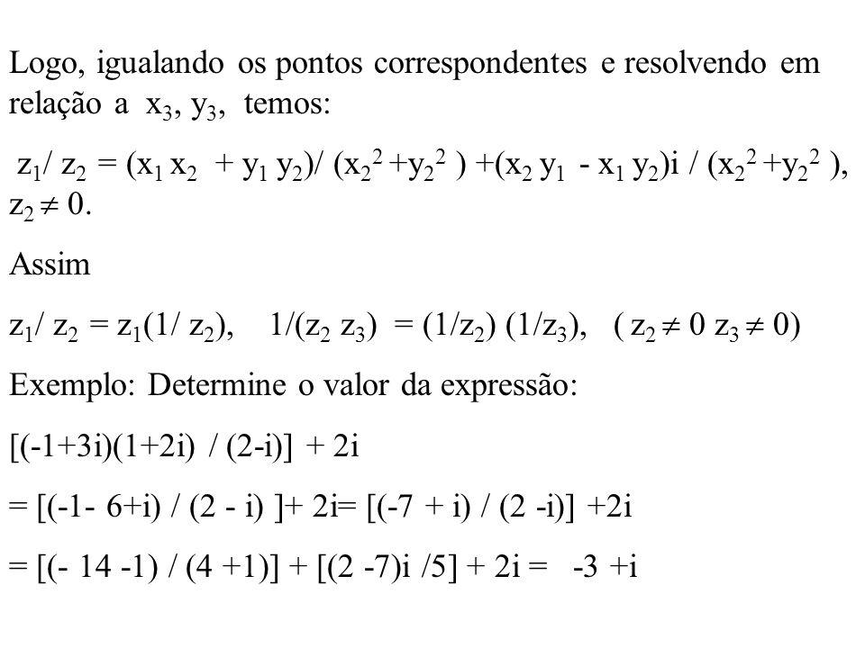 Logo, igualando os pontos correspondentes e resolvendo em relação a x 3, y 3, temos: z 1 / z 2 = (x 1 x 2 + y 1 y 2 )/ (x 2 2 +y 2 2 ) +(x 2 y 1 - x 1