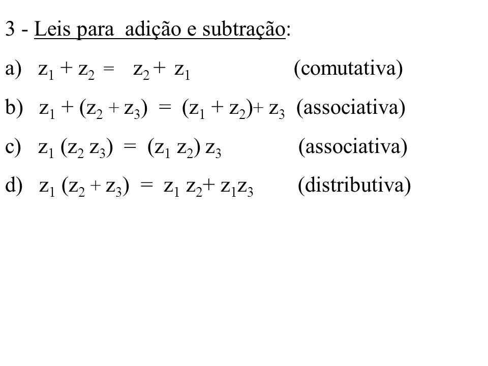 3 - Leis para adição e subtração: a) z 1 + z 2 = z 2 + z 1 (comutativa) b) z 1 + (z 2 + z 3 ) = (z 1 + z 2 ) + z 3 (associativa) c) z 1 (z 2 z 3 ) = (
