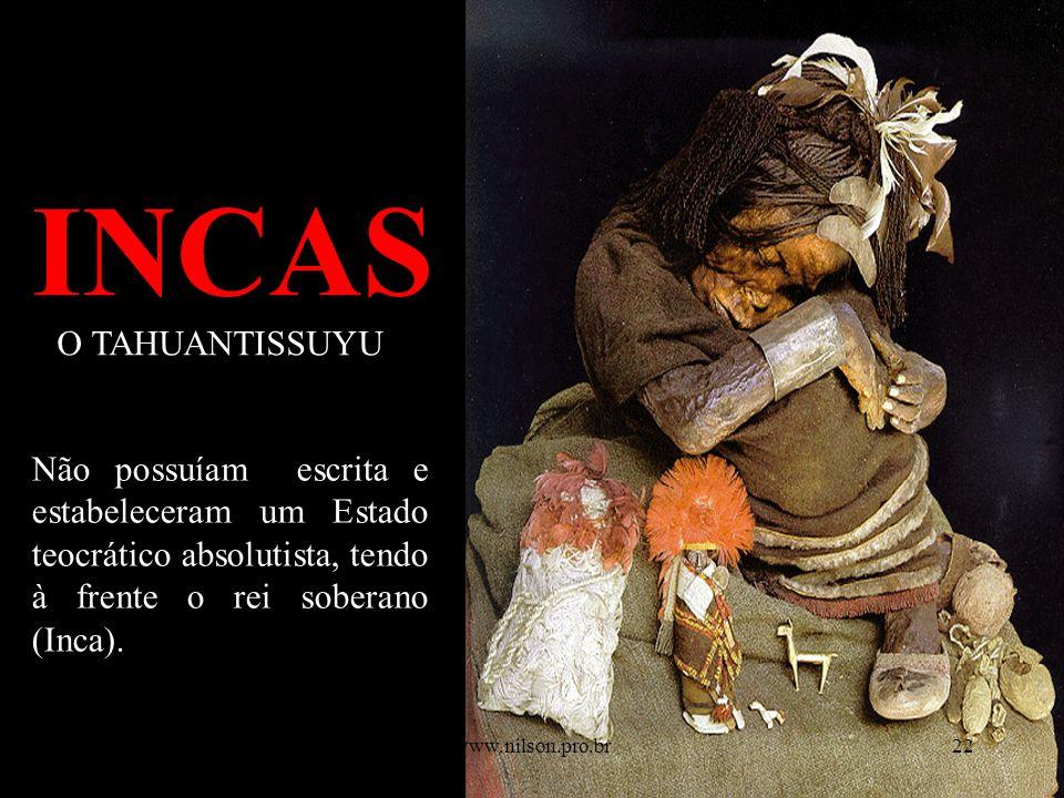 INCAS O TAHUANTISSUYU Não possuíam escrita e estabeleceram um Estado teocrático absolutista, tendo à frente o rei soberano (Inca). 8/5/201422www.nilso