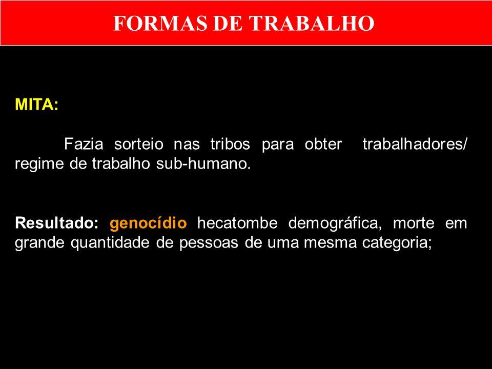 MITA: Fazia sorteio nas tribos para obter trabalhadores/ regime de trabalho sub-humano. Resultado: genocídio hecatombe demográfica, morte em grande qu