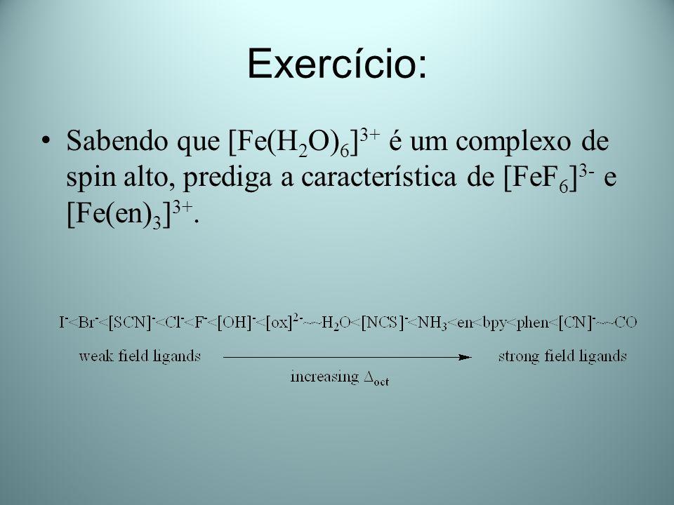 Exercício: Sabendo que [Fe(H 2 O) 6 ] 3+ é um complexo de spin alto, prediga a característica de [FeF 6 ] 3- e [Fe(en) 3 ] 3+.