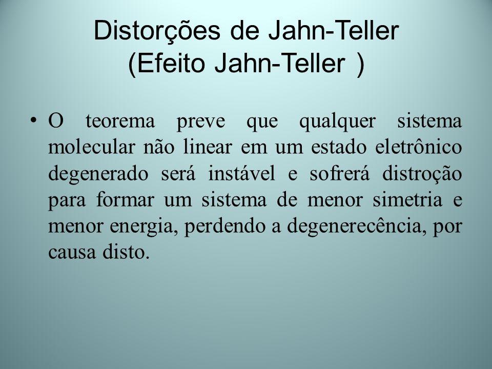Distorções de Jahn-Teller (Efeito Jahn-Teller ) O teorema preve que qualquer sistema molecular não linear em um estado eletrônico degenerado será inst