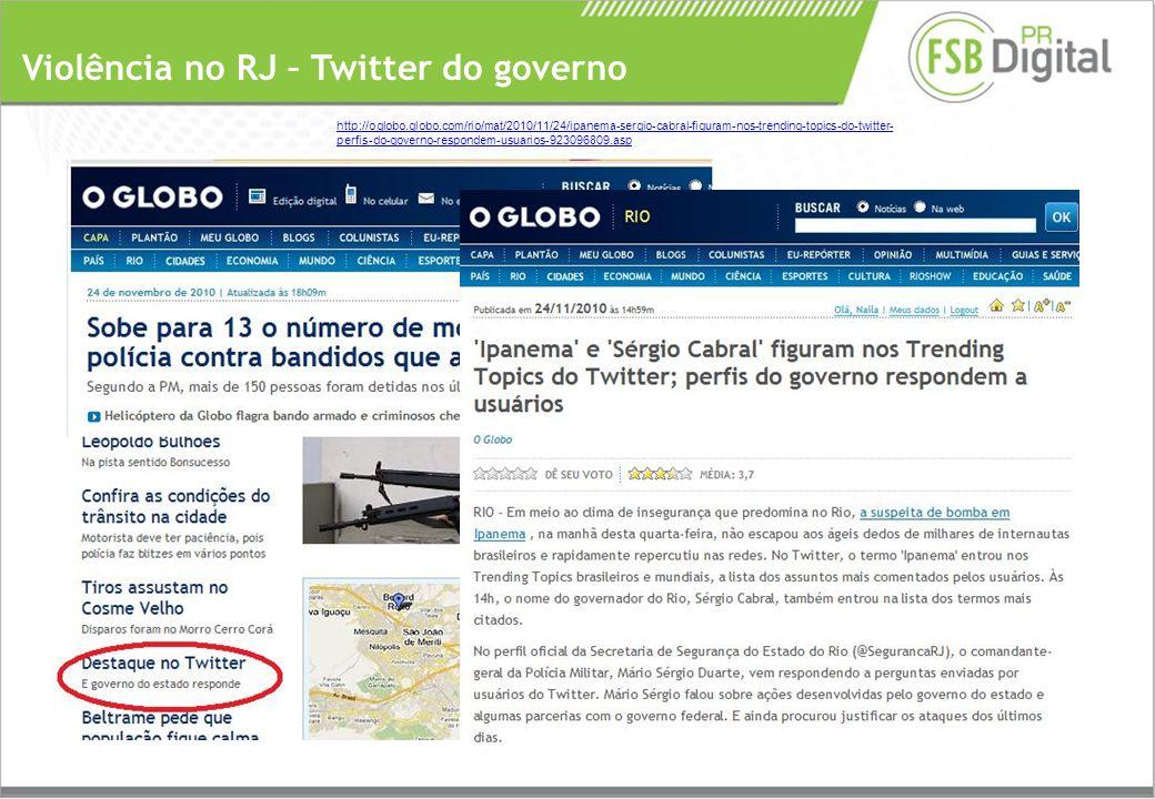 Violência no RJ – Twitter do governo http://oglobo.globo.com/rio/mat/2010/11/24/ipanema-sergio-cabral-figuram-nos-trending-topics-do-twitter- perfis-do-governo-respondem-usuarios-923096809.asp