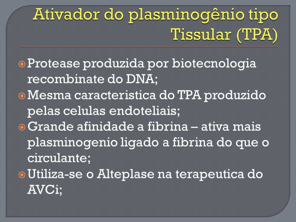 Protease produzida por biotecnologia recombinate do DNA; Mesma caracteristica do TPA produzido pelas celulas endoteliais; Grande afinidade a fibrina –