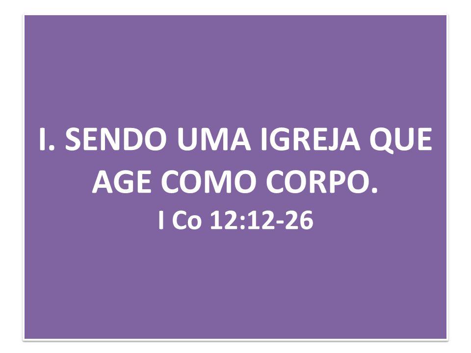 I. SENDO UMA IGREJA QUE AGE COMO CORPO. I Co 12:12-26