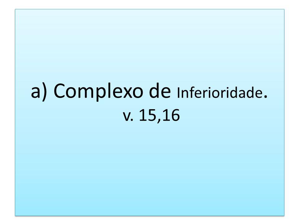 a) Complexo de Inferioridade. v. 15,16