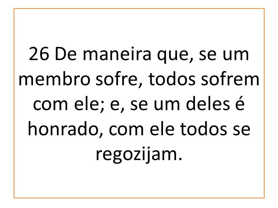 26 De maneira que, se um membro sofre, todos sofrem com ele; e, se um deles é honrado, com ele todos se regozijam.