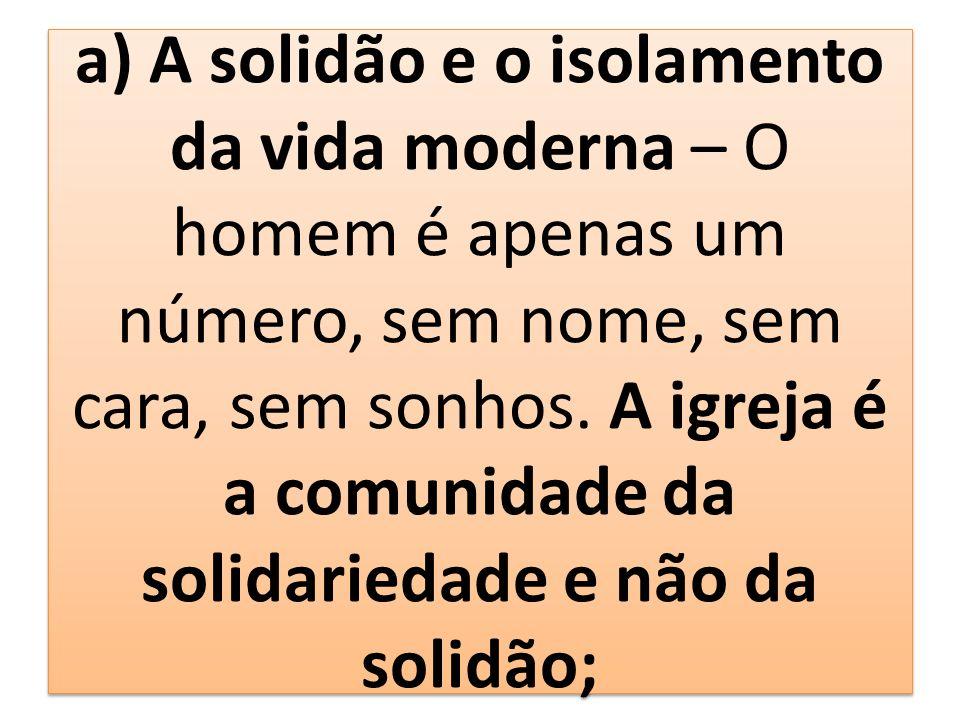 a) A solidão e o isolamento da vida moderna – O homem é apenas um número, sem nome, sem cara, sem sonhos. A igreja é a comunidade da solidariedade e n