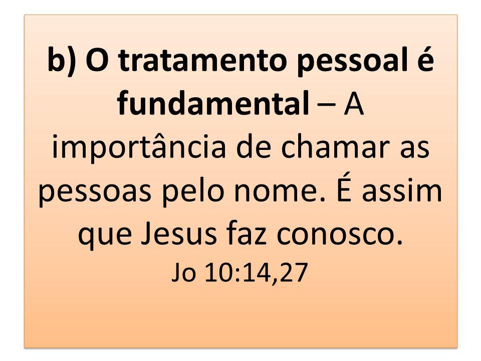 b) O tratamento pessoal é fundamental – A importância de chamar as pessoas pelo nome. É assim que Jesus faz conosco. Jo 10:14,27