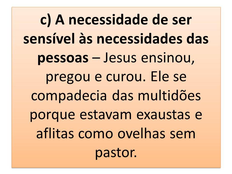 c) A necessidade de ser sensível às necessidades das pessoas – Jesus ensinou, pregou e curou. Ele se compadecia das multidões porque estavam exaustas