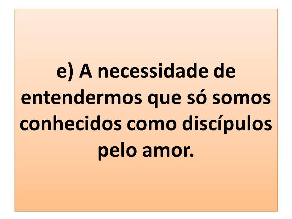 e) A necessidade de entendermos que só somos conhecidos como discípulos pelo amor.