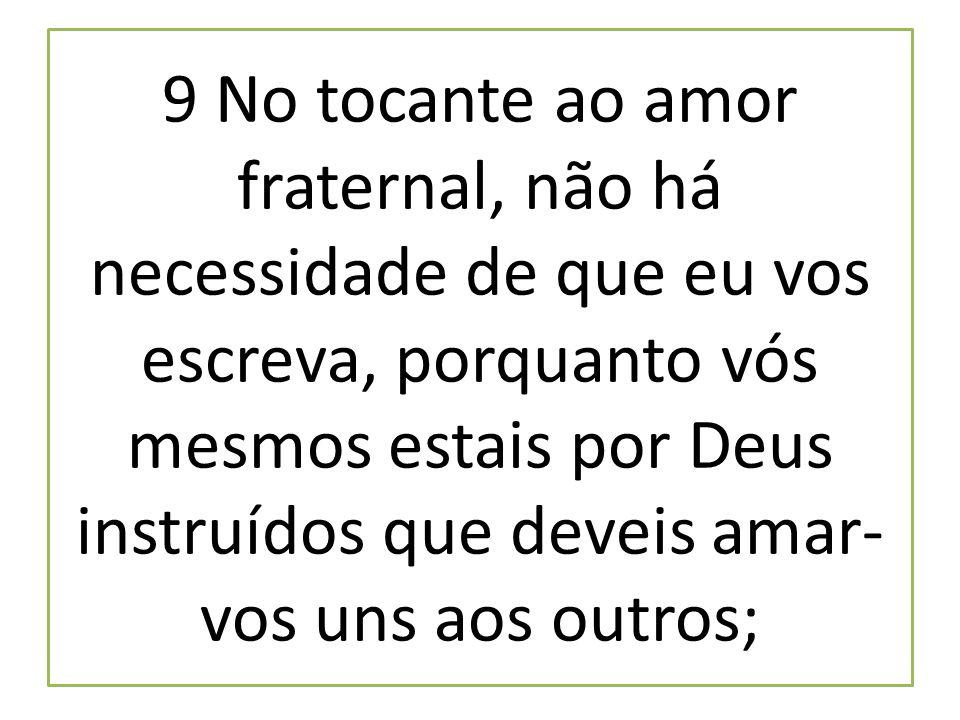 9 No tocante ao amor fraternal, não há necessidade de que eu vos escreva, porquanto vós mesmos estais por Deus instruídos que deveis amar- vos uns aos