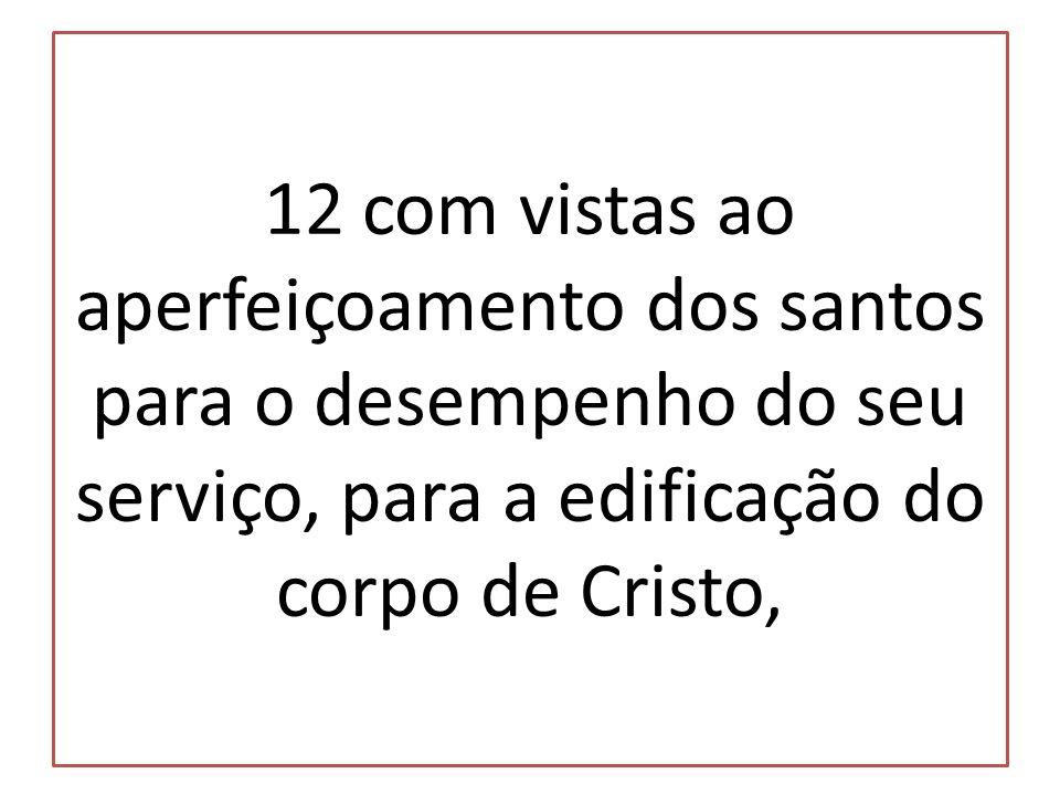 12 com vistas ao aperfeiçoamento dos santos para o desempenho do seu serviço, para a edificação do corpo de Cristo,