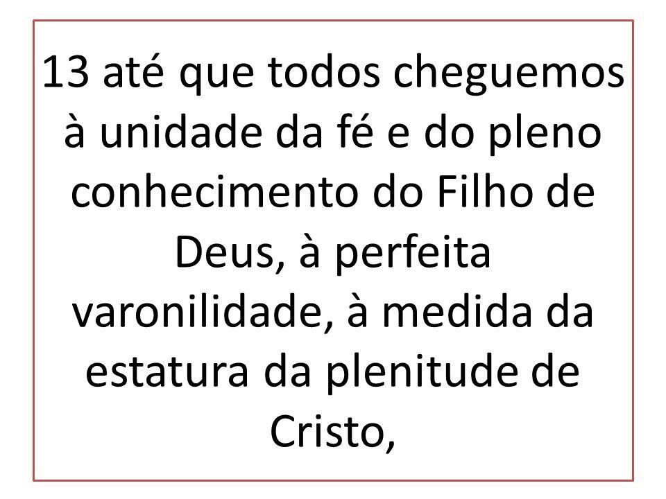 13 até que todos cheguemos à unidade da fé e do pleno conhecimento do Filho de Deus, à perfeita varonilidade, à medida da estatura da plenitude de Cri