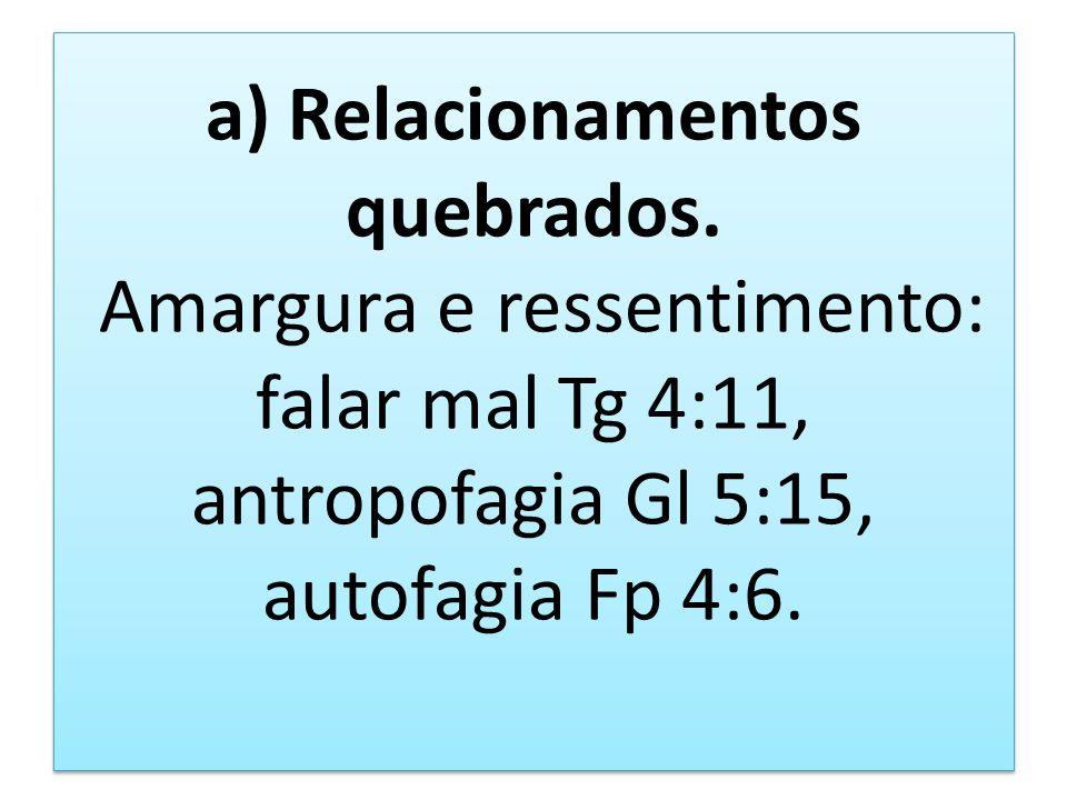 a) Relacionamentos quebrados. Amargura e ressentimento: falar mal Tg 4:11, antropofagia Gl 5:15, autofagia Fp 4:6.