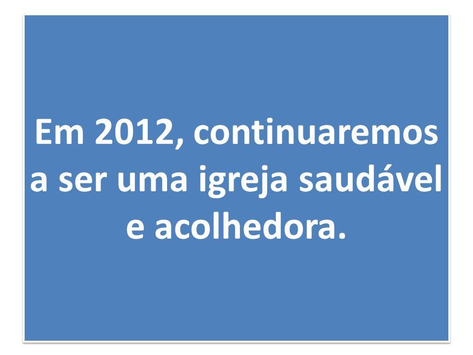 Em 2012, continuaremos a ser uma igreja saudável e acolhedora.
