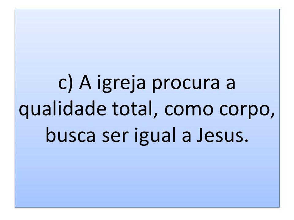 c) A igreja procura a qualidade total, como corpo, busca ser igual a Jesus.