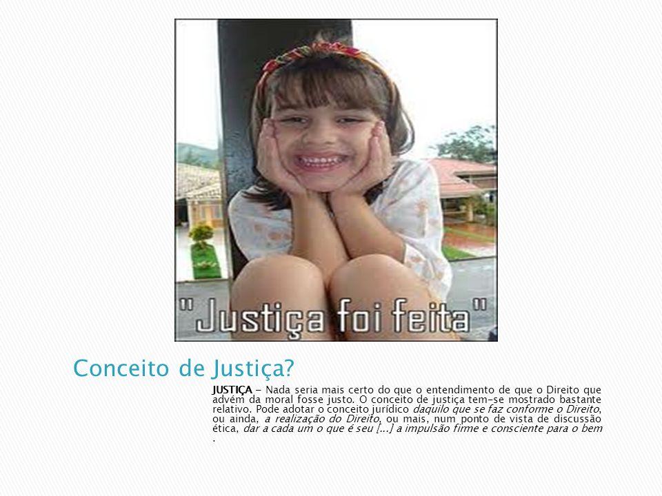 JUSTIÇA - Nada seria mais certo do que o entendimento de que o Direito que advém da moral fosse justo. O conceito de justiça tem-se mostrado bastante