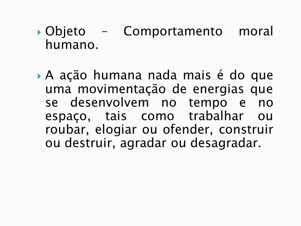 Objeto – Comportamento moral humano. A ação humana nada mais é do que uma movimentação de energias que se desenvolvem no tempo e no espaço, tais como