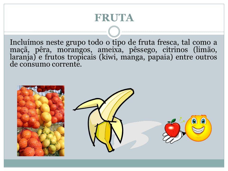 FRUTA Incluímos neste grupo todo o tipo de fruta fresca, tal como a maçã, pêra, morangos, ameixa, pêssego, citrinos (limão, laranja) e frutos tropicais (kiwi, manga, papaia) entre outros de consumo corrente.