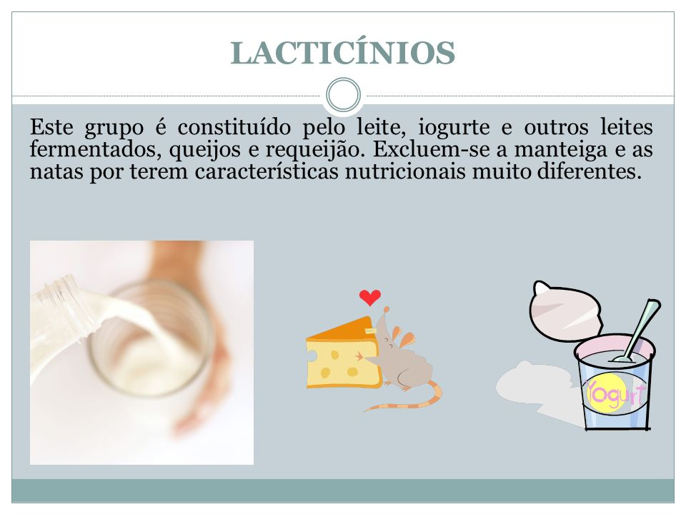 LACTICÍNIOS Este grupo é constituído pelo leite, iogurte e outros leites fermentados, queijos e requeijão. Excluem-se a manteiga e as natas por terem