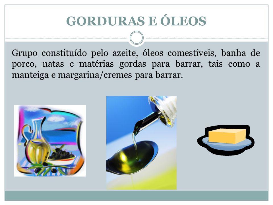 GORDURAS E ÓLEOS Grupo constituído pelo azeite, óleos comestíveis, banha de porco, natas e matérias gordas para barrar, tais como a manteiga e margarina/cremes para barrar.